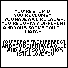 idk if this is funny but i'm postn it any way लोल you're stupid you're clumsy आप have a weird laugh. you're dorky & different and your socks don't match you'er far from perfect and आप don't have a clube and just so आप know i still प्यार आप okay so yeah i know its not funny but it sure is sweet right? =)