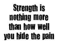 strength is nothing more than how well you hide the pain.