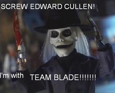 Screw them all! I'm with TEAM BLADE!!!!!!!