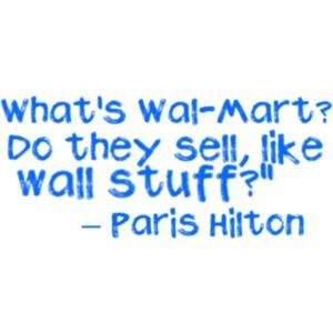 """No , Though I laughed at this """"[i]What's Walmart? Do they like, sell tường stuff?[/i]""""-Paris Hilton"""