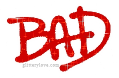 All!!! But i will choose BAD!!!!!!!