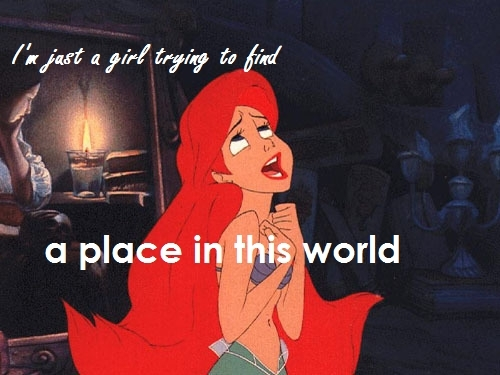 I chose this song for Ariel because how she feels how of place, and nobody is backing her up on it