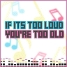 If it's too loud, your too old!