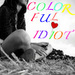 TO MY COLORFUL IDIOT♥