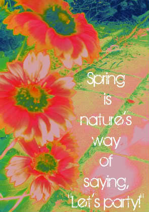 "Spring is nature's way to say ""Let's party"" :D"