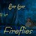 Bye Bye Fireflies