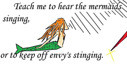 Teach me to hear the mermaid's singing or to keep off envy's stinging.