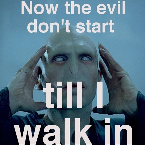 Voldemort (The Evil Don't Start Till He Walks In ;) )