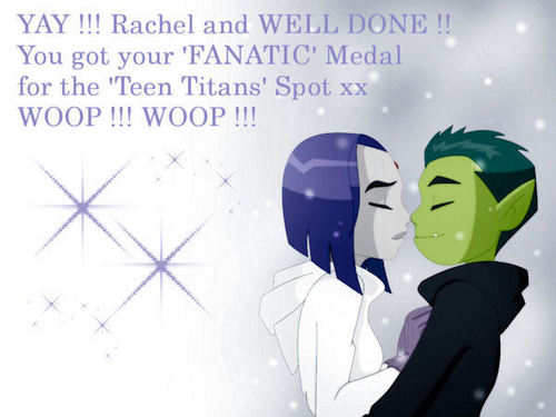 YAY ! RACHEL AND WELL DONE ON GETTING YOUR 'FANATIC' MEDAL ON the TEEN TITANS SPOT , WOOP !! WOOP !!