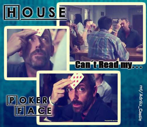 "Can´t Read my ""Poker Face"" -House gaga'? xD"