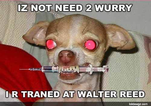 Iz no need to wurry I trained at Walter Reed