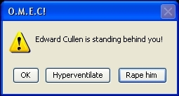 """OMEC! Edward Cullen is standing behind you! Ok, hyperventilate 또는 rape?"""