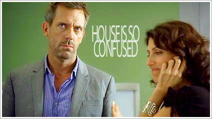 House is so confused