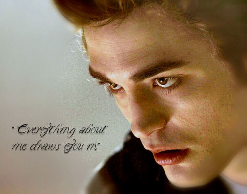 Edward- Everything about me draws te in