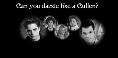 can anda dazzle like a cullen?