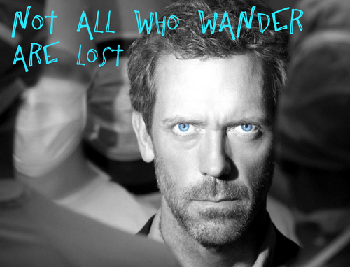 Not all who wander are lost-House
