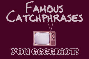 "TV CATCHPHRASES: Which show made the line ""You eeeediot!"" famous?"