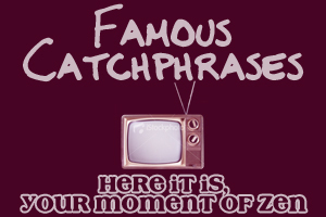 "TV CATCHPHRASES: Which show made the line ""Here it is, your moment of Zen"" famous?"